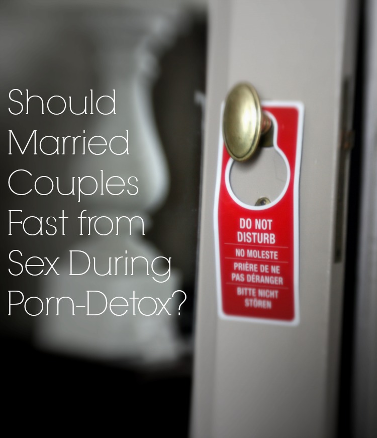 Should Married Couples Fast from Sex During Porn-Detox